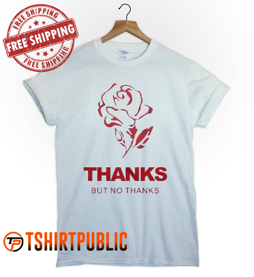 Rose Thanks But No Thanks T Shirt