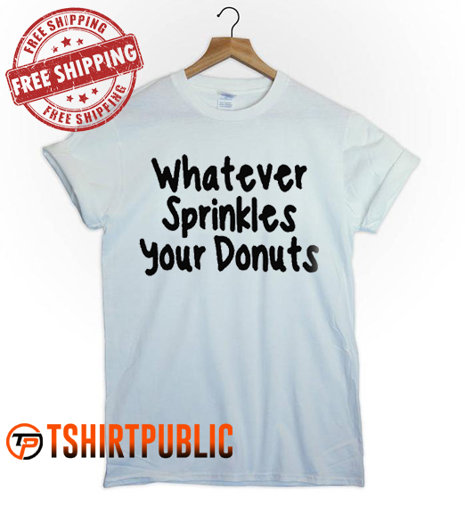 whatever sprinkles your donuts T Shirt Adult Free Shipping
