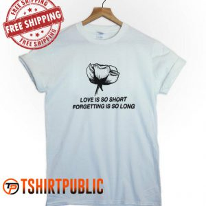 Love is So Short Forgetting is So Long T Shirt