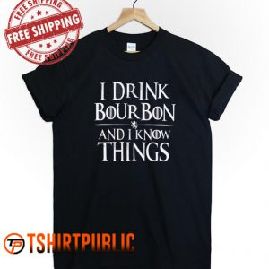 I Drink Bourbon and Know Things T Shirt