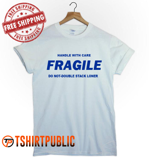 Handle With Care Fragile Do Not Double Stack Loner T Shirt