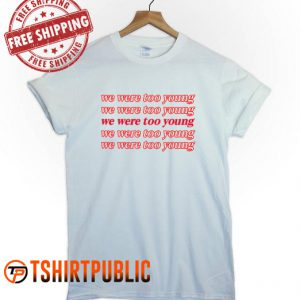 We Were Too Young T Shirt