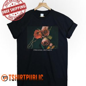 If This Is Love I Don't Want It T Shirt